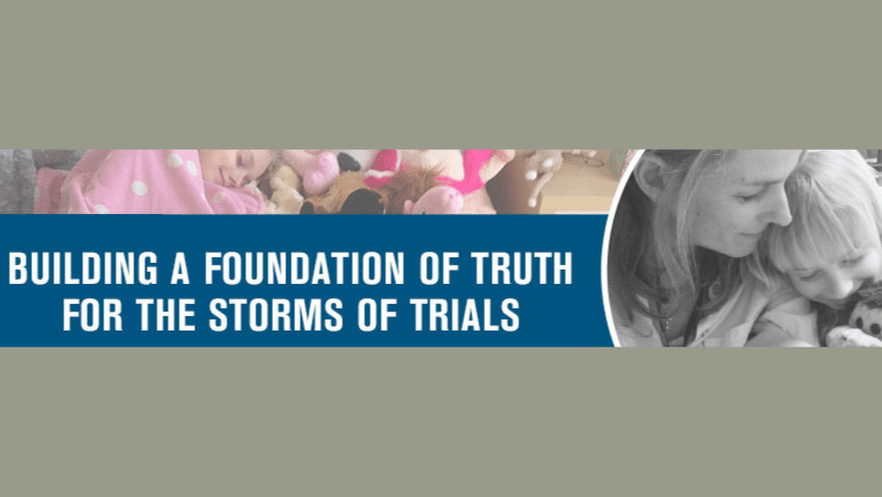 Building A Foundation of Truth for the Storms of Trials