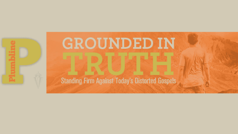 Grounded in Truth:  Standing Firm Against Today's Distorted Gospels